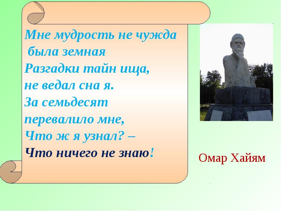 Омар Хайям Мне мудрость не чужда была земная Разгадки тайн ища, не ведал сна...