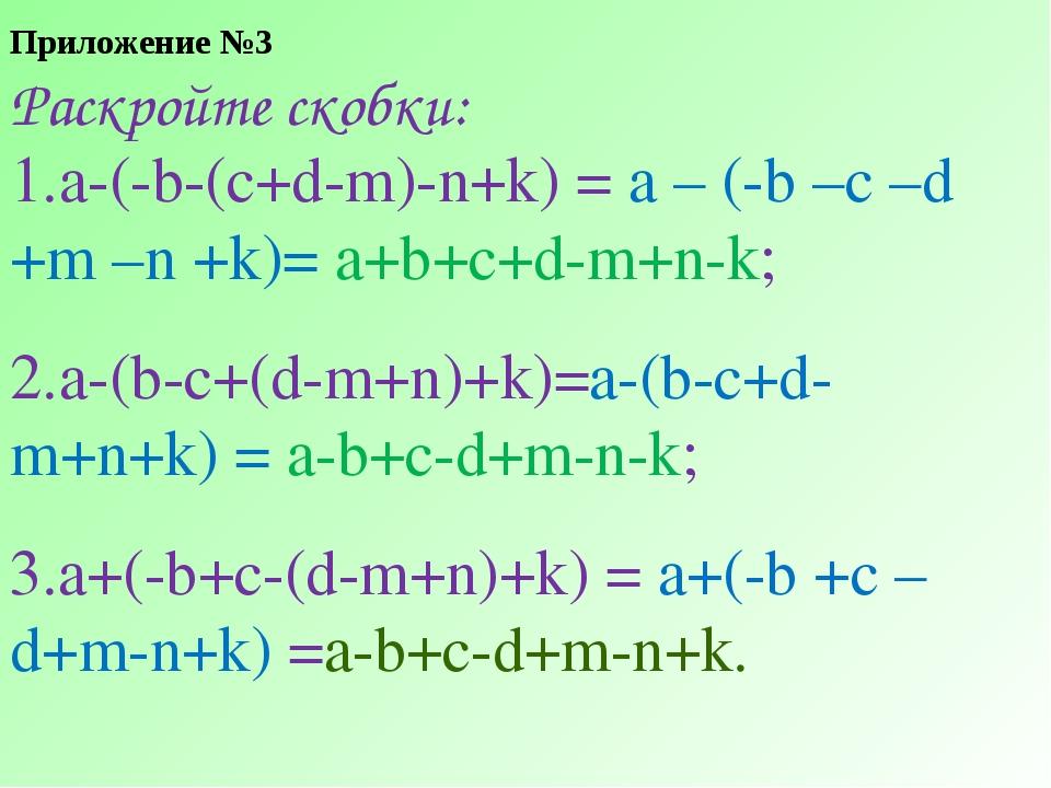 Приложение №3 Раскройте скобки: а-(-b-(c+d-m)-n+k) = a – (-b –c –d +m –n +k)=...
