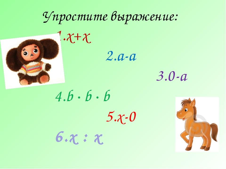 Упростите выражение: х+х а-а 0-а b ∙ b ∙ b х-0 х : х