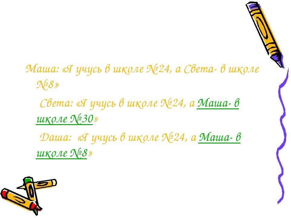 Маша: «Я учусь в школе № 24, а Света- в школе № 8» Света: «Я учусь в школе №...