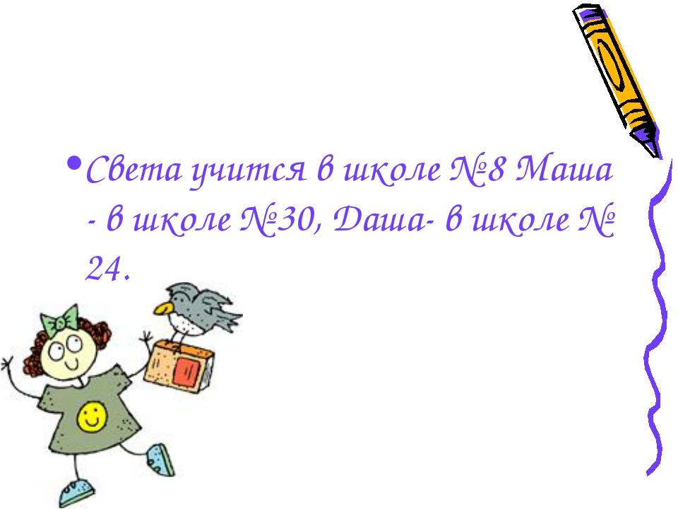 Света учится в школе № 8 Маша - в школе № 30, Даша- в школе № 24.