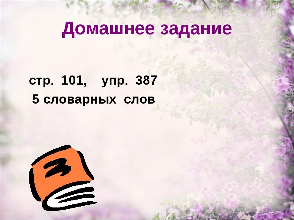 Домашнее задание стр. 101, упр. 387 5 словарных слов