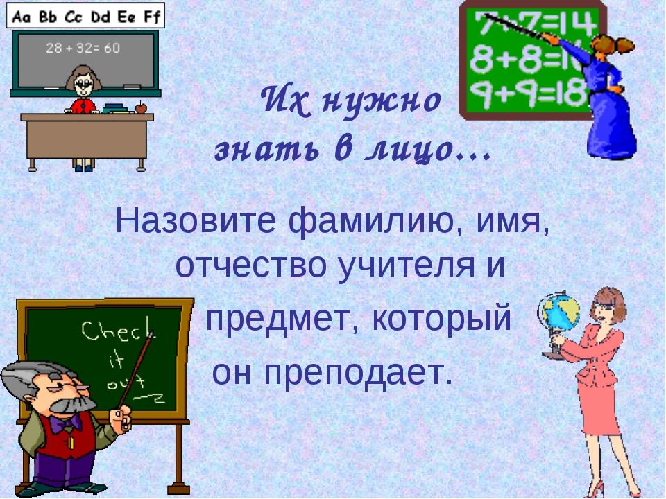 Их нужно знать в лицо… Назовите фамилию, имя, отчество учителя и предмет, кот...