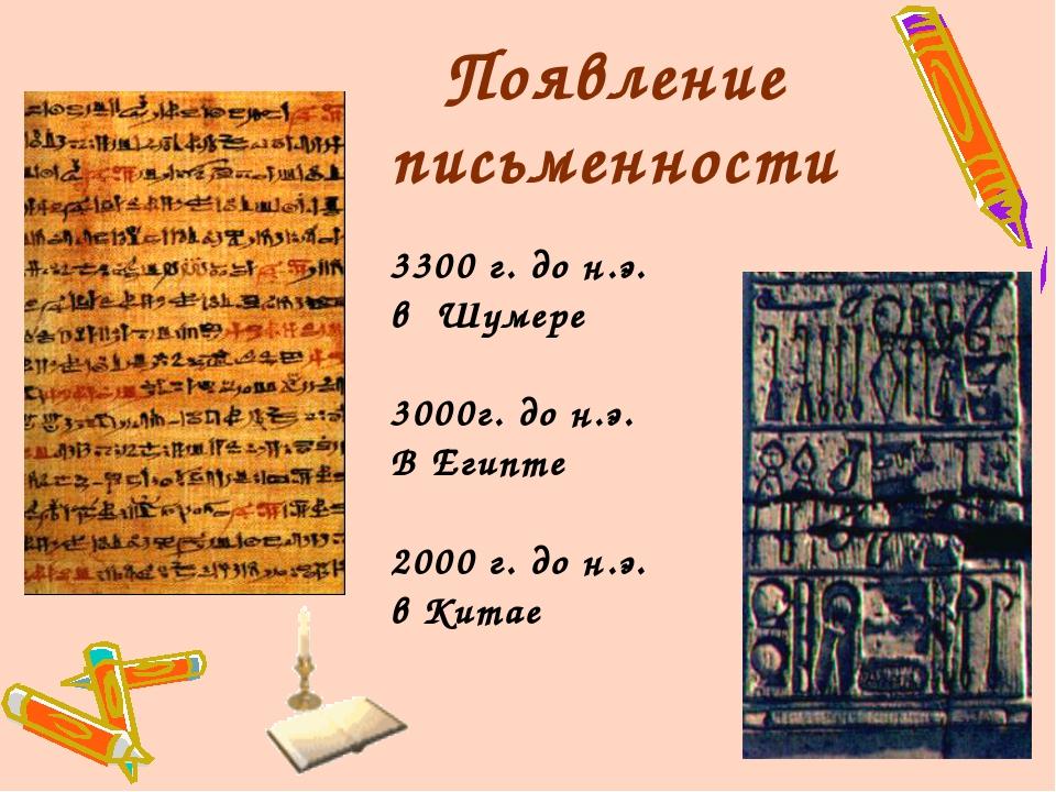 Появление письменности 3300 г. до н.э. в Шумере г. до н.э. В Египте 2000 г. д...