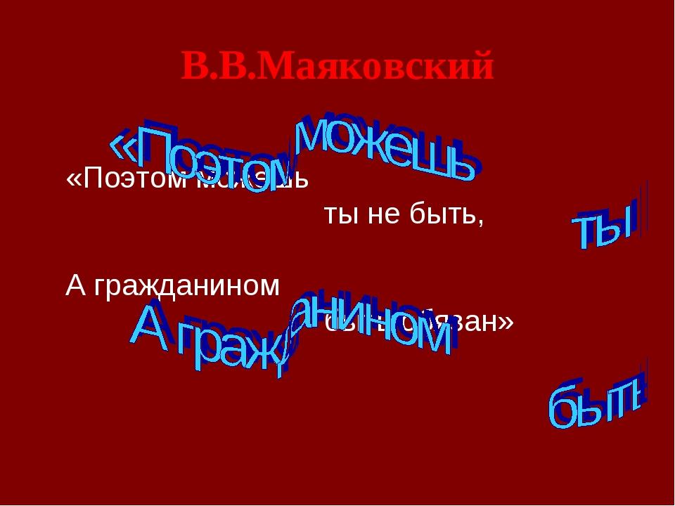 В.В.Маяковский «Поэтом можешь ты не быть, А гражданином быть обязан»