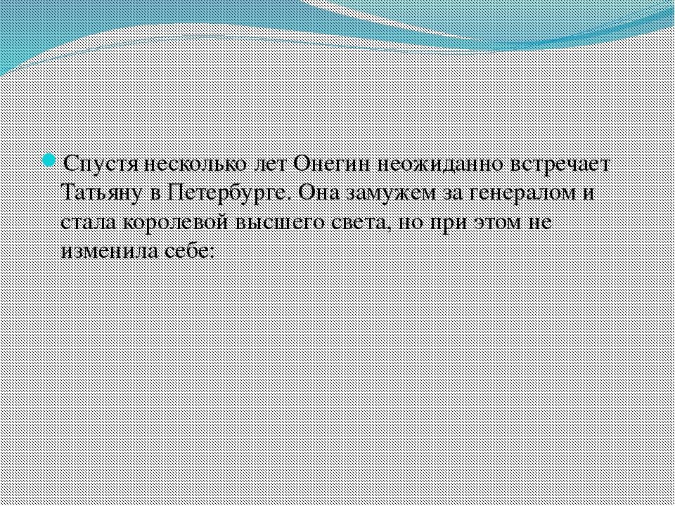 Спустя несколько лет Онегин неожиданно встречает Татьяну в Петербурге. Она з...