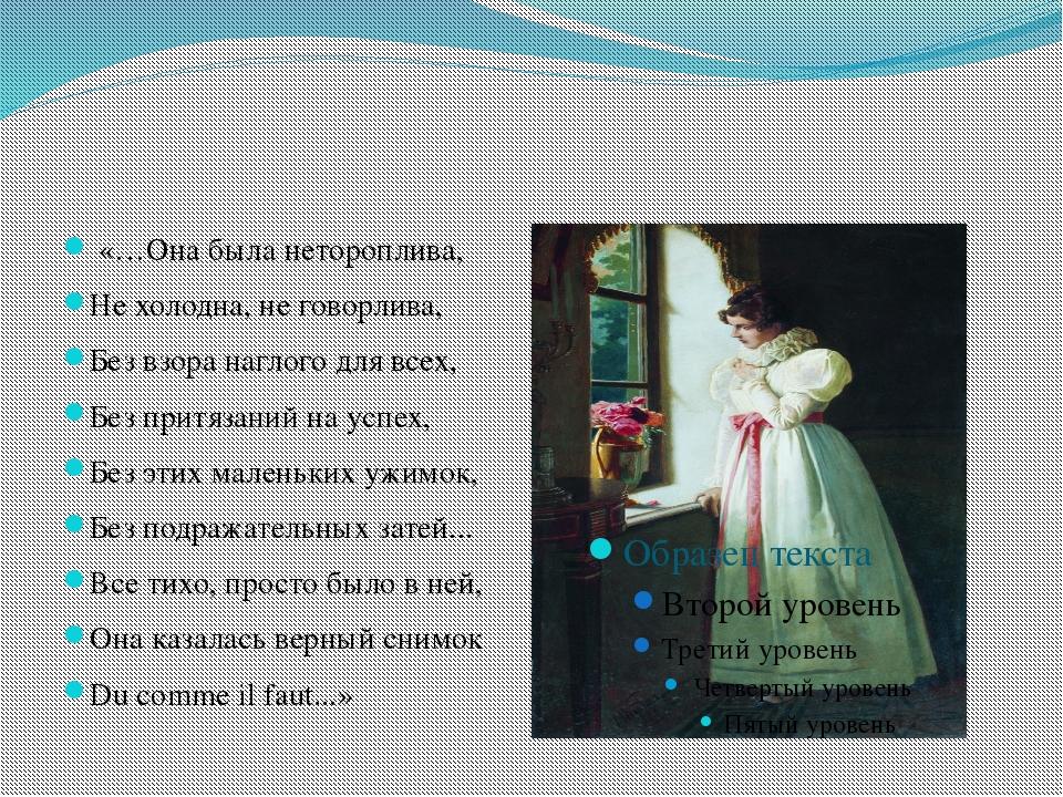 «…Она была нетороплива, Не холодна, не говорлива, Без взора наглого для всех...