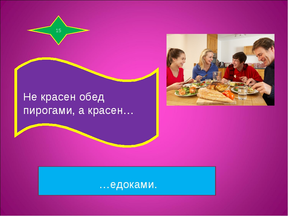 15 Не красен обед пирогами, а красен… …едоками.