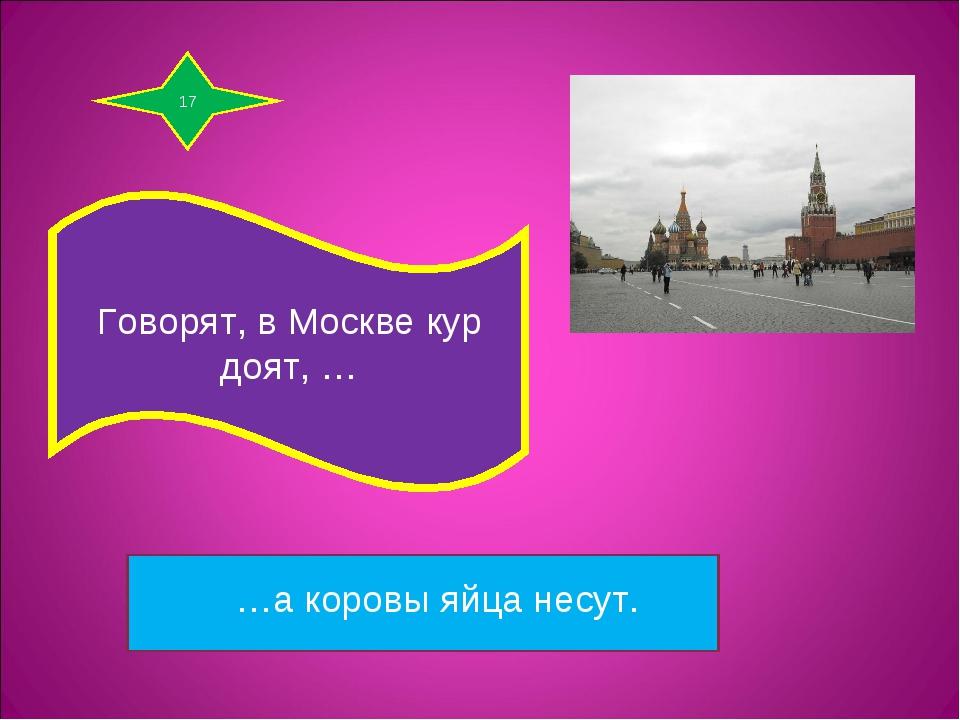 17 Говорят, в Москве кур доят, … …а коровы яйца несут.