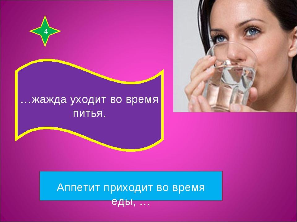 4 …жажда уходит во время питья. Аппетит приходит во время еды, …