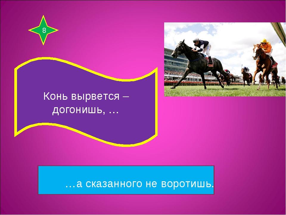 8 Конь вырвется – догонишь, … …а сказанного не воротишь.