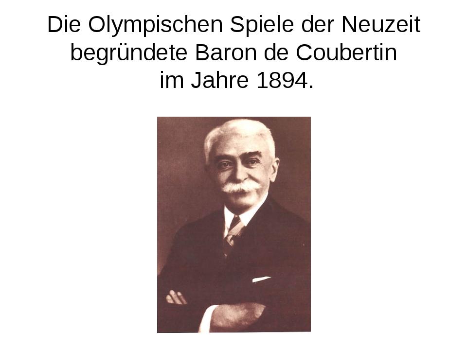 Die Olympischen Spiele der Neuzeit begründete Baron de Coubertin im Jahre 1894.