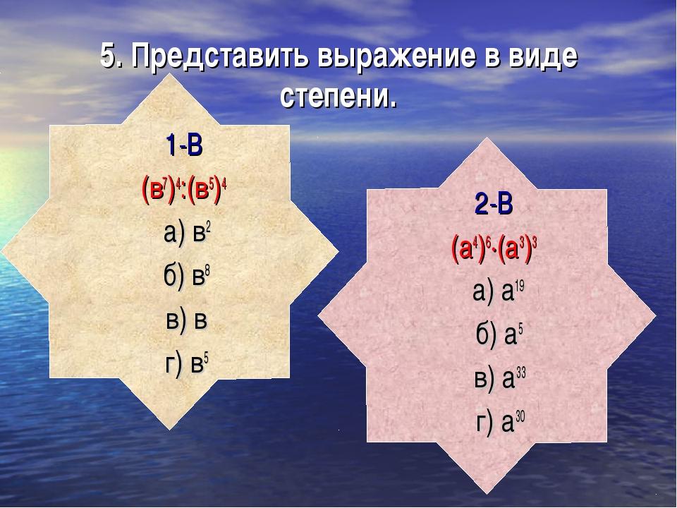 5. Представить выражение в виде степени. 1-В (в7)4:(в5)4 а) в2 б) в8 в) в г)...