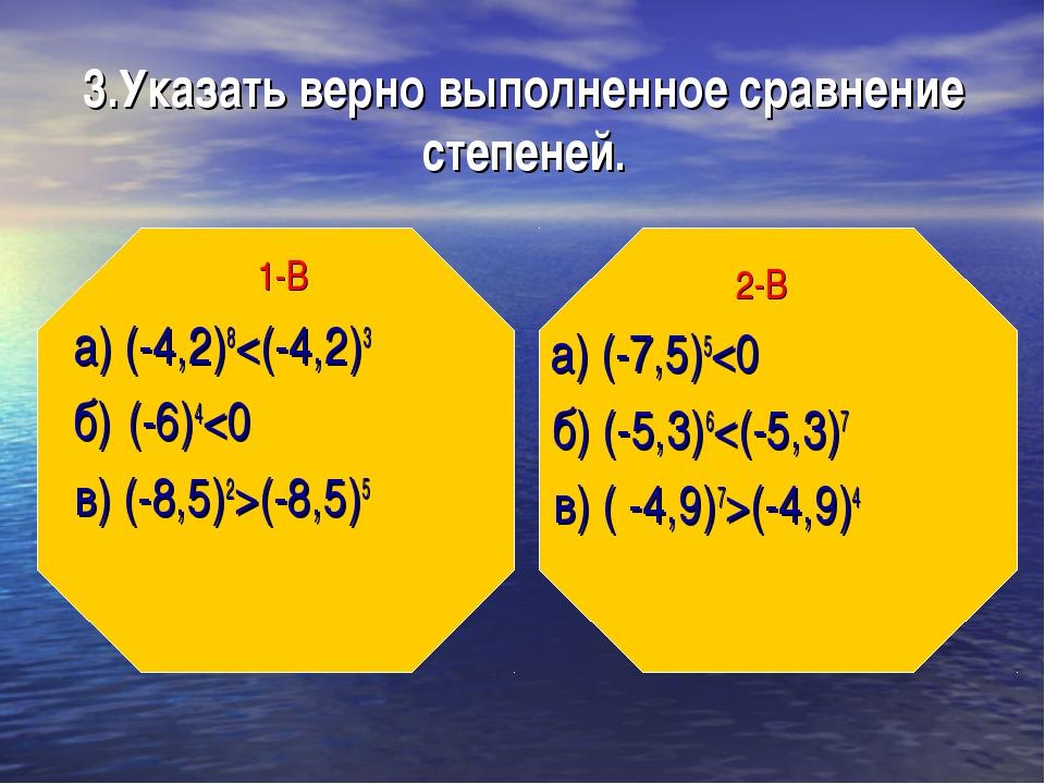 3.Указать верно выполненное сравнение степеней. 1-В а) (-4,2)8