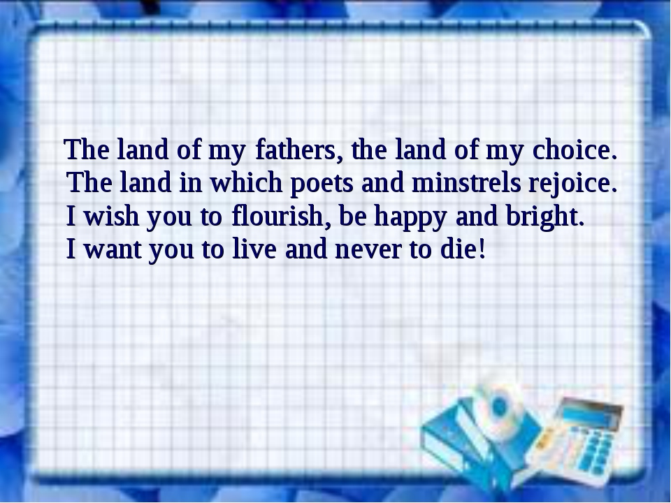 The land of my fathers, the land of my choice. The land in which poets and m...