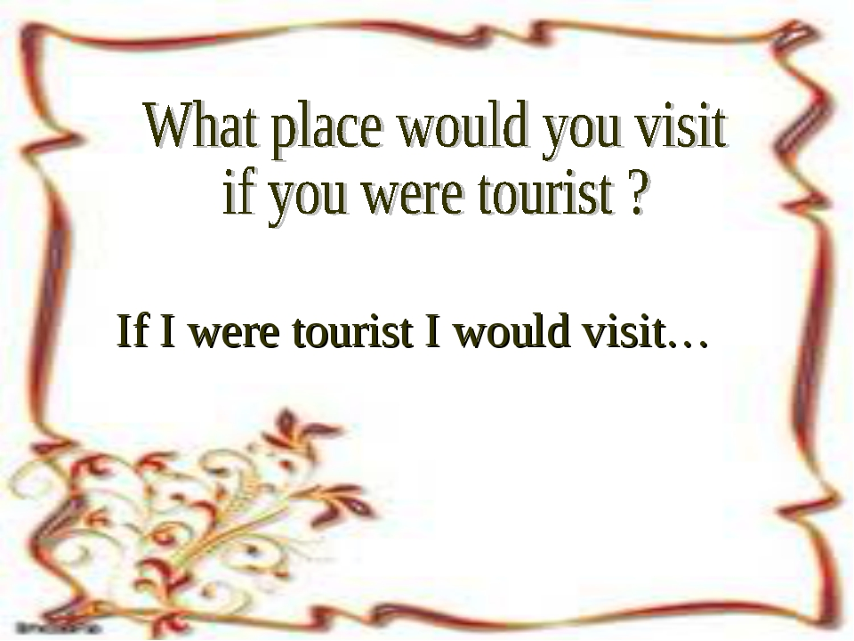If I were tourist I would visit…