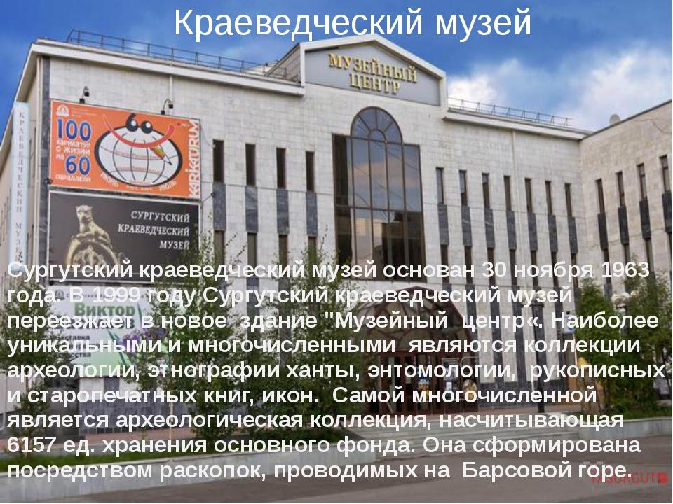 Краеведческий музей Сургутский краеведческий музей основан 30 ноября 1963 год...