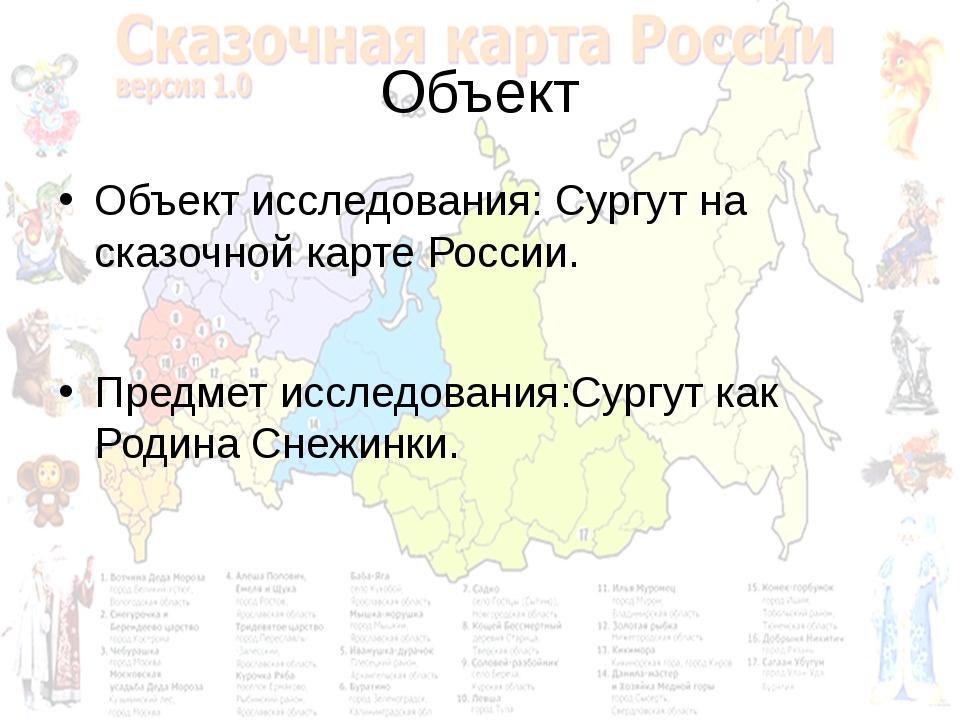 Объект Объект исследования: Сургут на сказочной карте России. Предмет исследо...