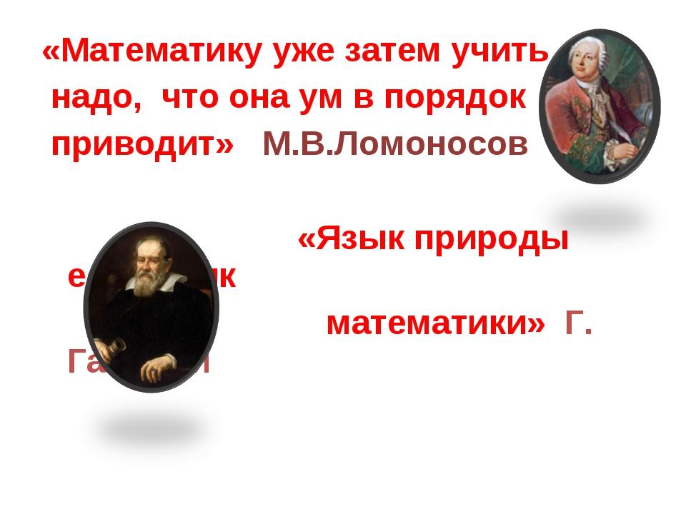 «Математику уже затем учить надо, что она ум в порядок приводит» М.В.Ломоносо...