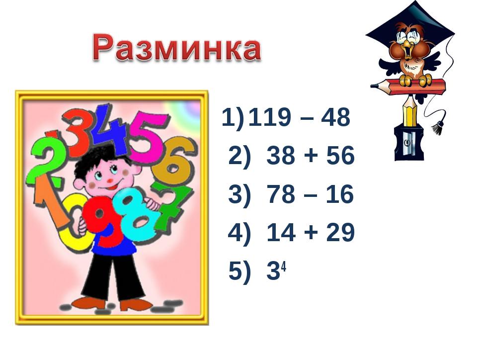 119 – 48 2) 38 + 56 3) 78 – 16 4) 14 + 29 5) 34