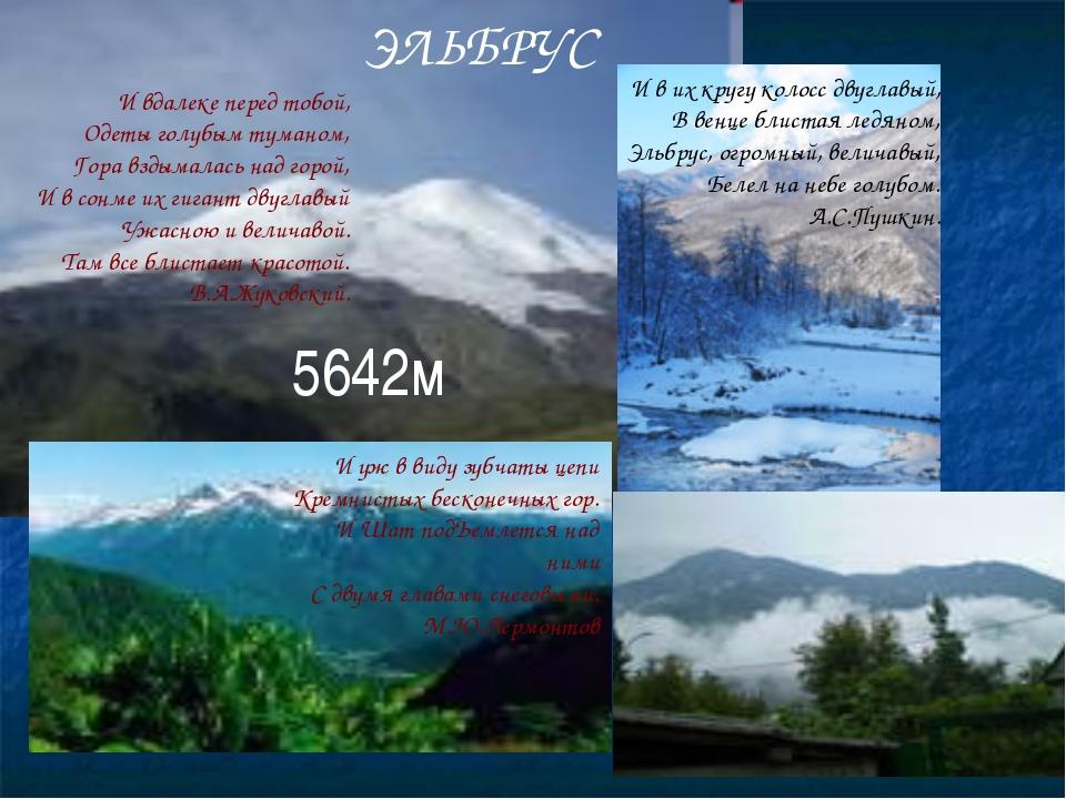 ЭЛЬБРУС И вдалеке перед тобой, Одеты голубым туманом, Гора вздымалась над гор...