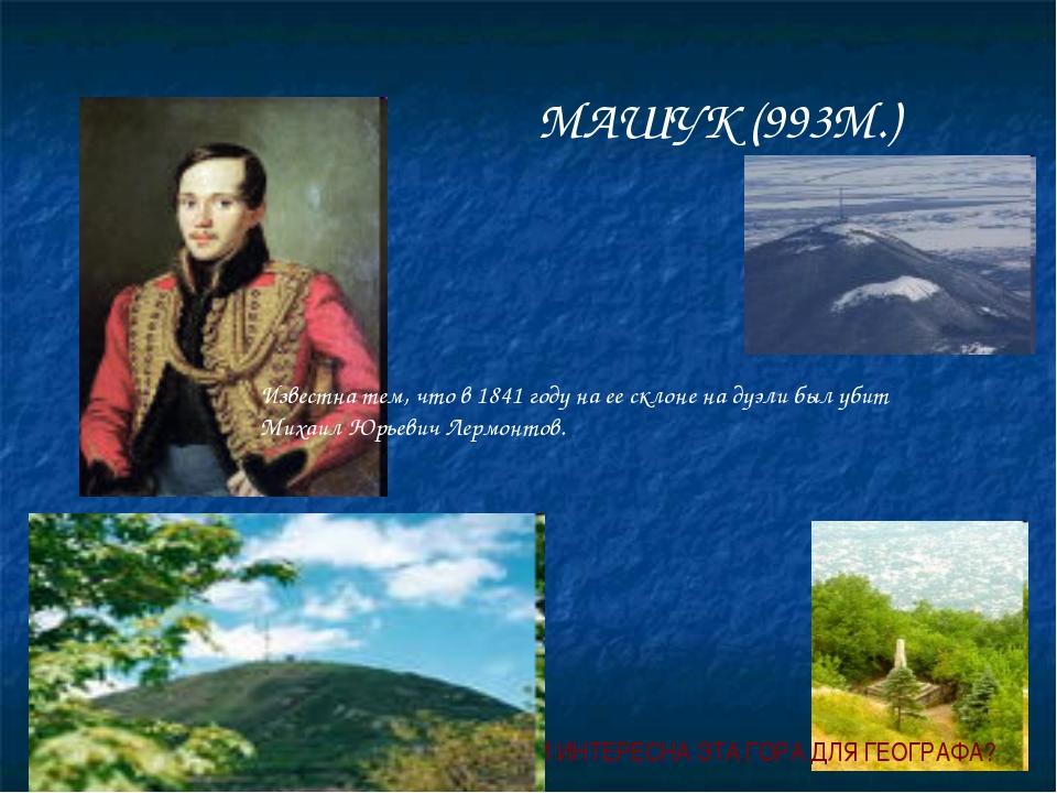 МАШУК (993М.) Известна тем, что в 1841 году на ее склоне на дуэли был убит Ми...