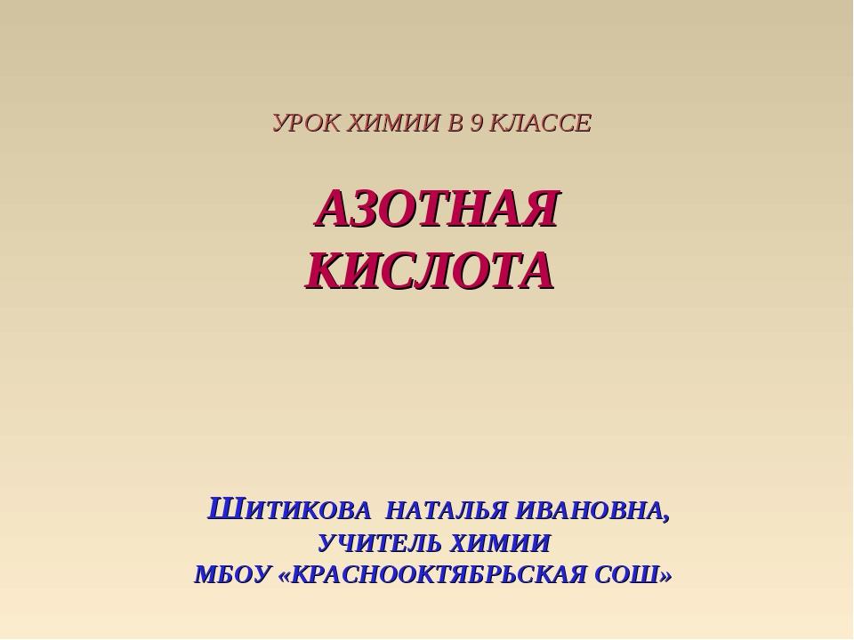 УРОК ХИМИИ В 9 КЛАССЕ АЗОТНАЯ КИСЛОТА ШИТИКОВА НАТАЛЬЯ ИВАНОВНА, УЧИТЕЛЬ ХИМ...