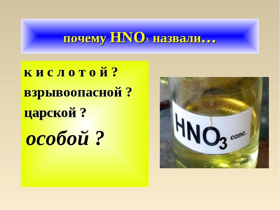 почему HNO3 назвали… к и с л о т о й ? взрывоопасной ? царской ? особой ?