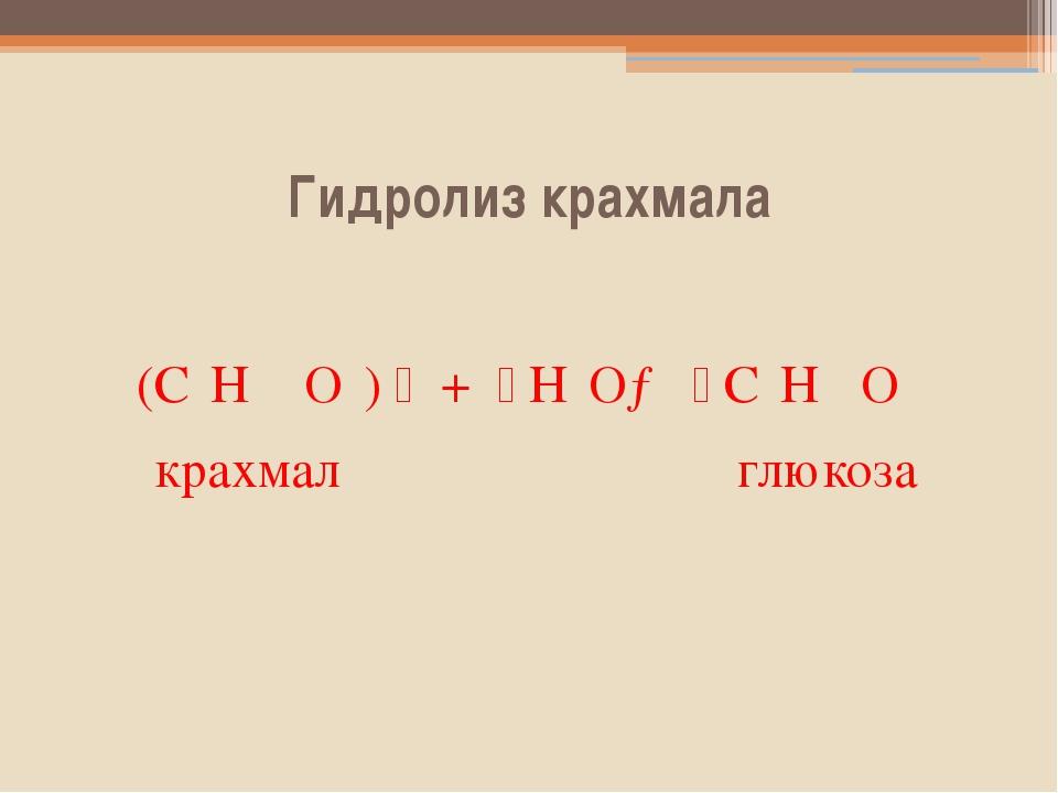 Гидролиз крахмала (C₆H ₁₀O₅)n + nH₂O→nC₆H₁₂O₆ крахмал глюкоза