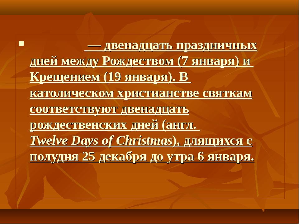 Свя́тки — двенадцать праздничных дней между Рождеством (7 января) и Крещением...