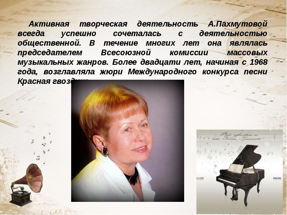 Активная творческая деятельность А.Пахмутовой всегда успешно сочеталась с дея...