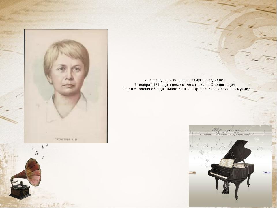 Александра Николаевна Пахмутова родилась 9 ноября 1929 года в поселке Бекетов...