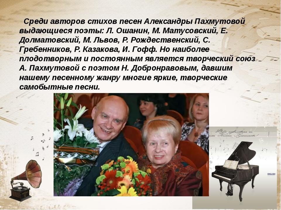 Среди авторов стихов песен Александры Пахмутовой выдающиеся поэты: Л. Ошанин...