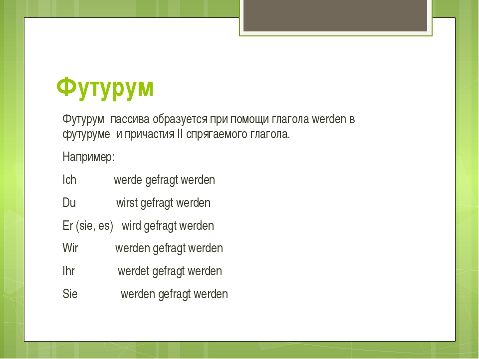 Футурум Футурум пассива образуется при помощи глагола werden в футуруме и при...