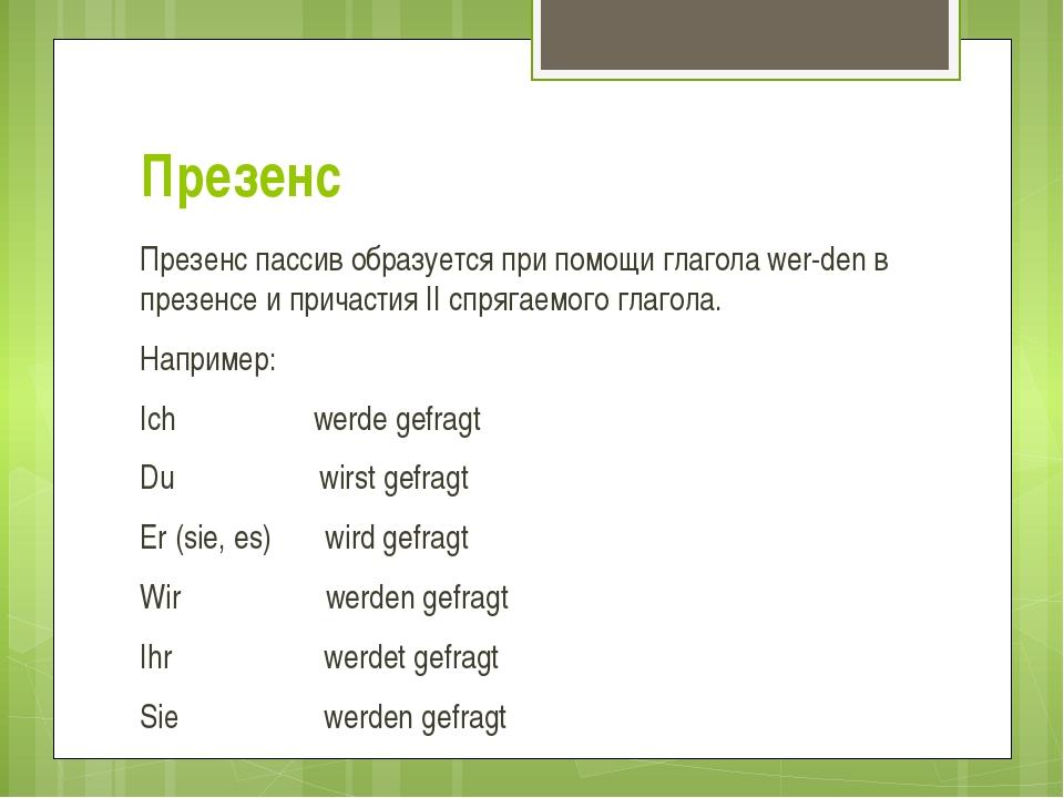 Презенс Презенс пассив образуется при помощи глагола werden в презенсе и при...