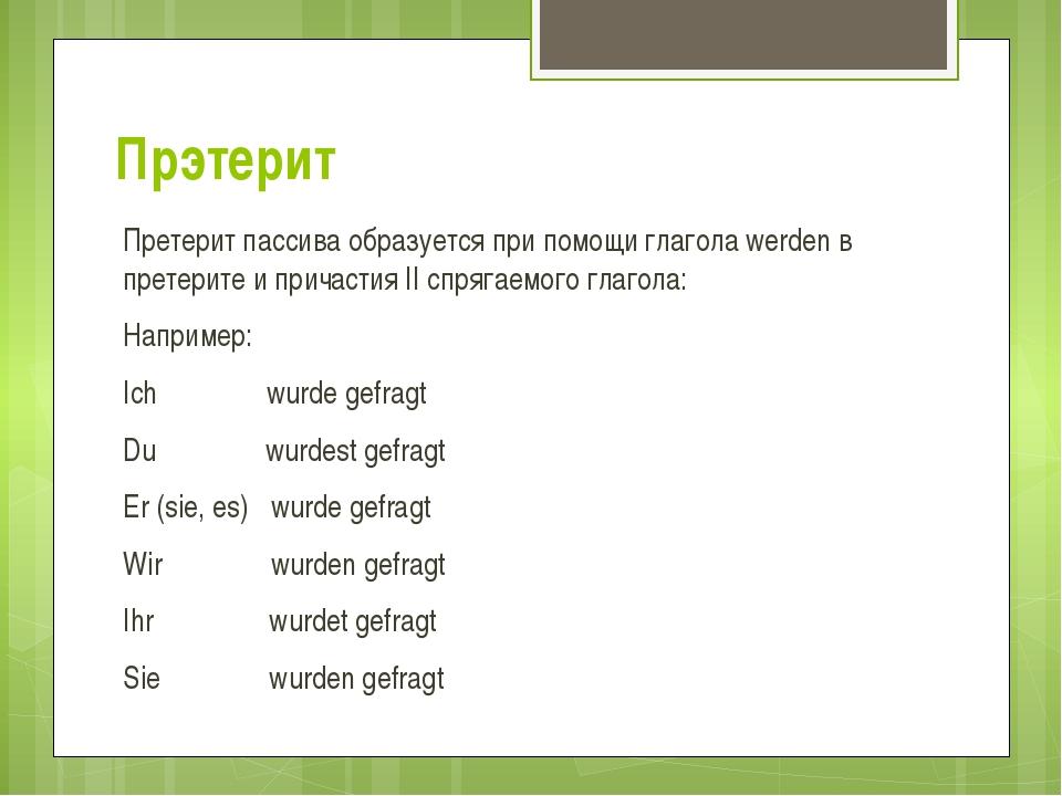 Прэтерит Претерит пассива образуется при помощи глагола werden в претерите и...