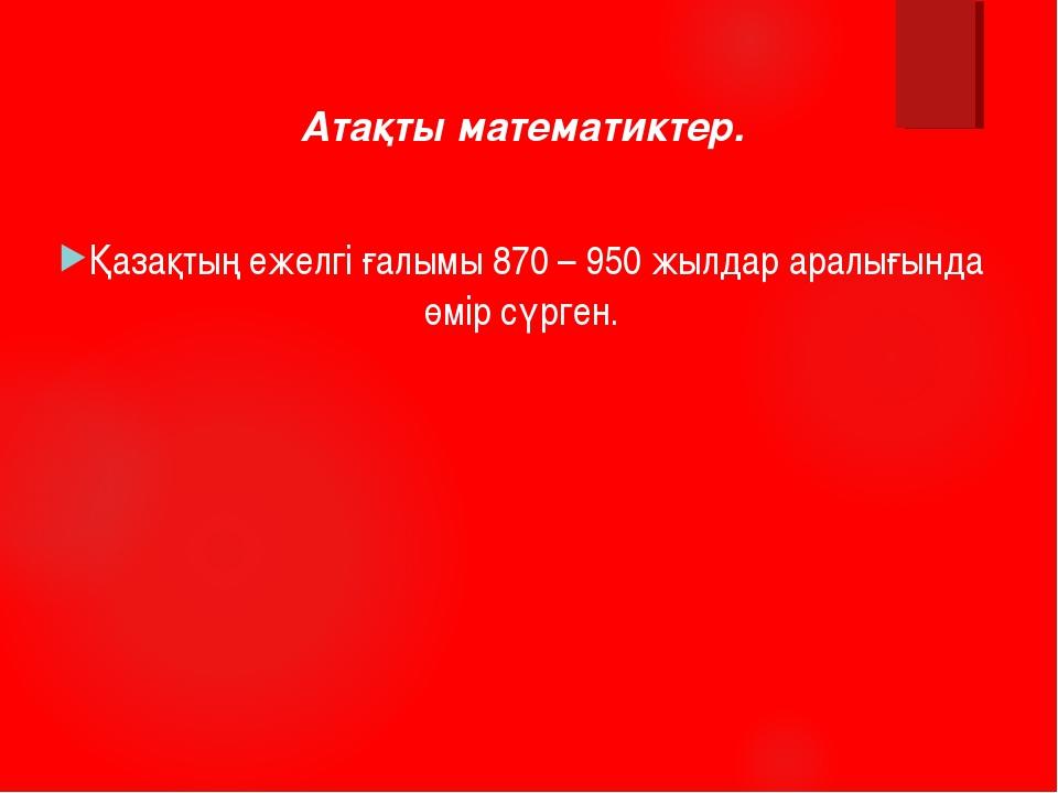 Атақты математиктер. Қазақтың ежелгі ғалымы 870 – 950 жылдар аралығында өмір...