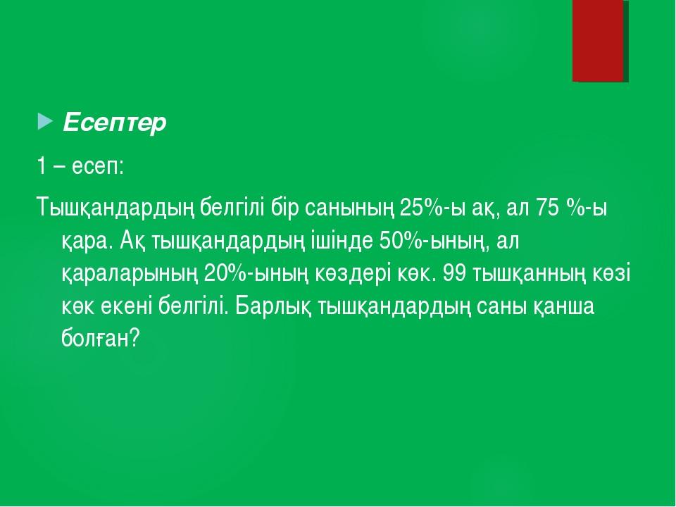 Есептер 1 – есеп: Тышқандардың белгілі бір санының 25%-ы ақ, ал 75 %-ы қара....