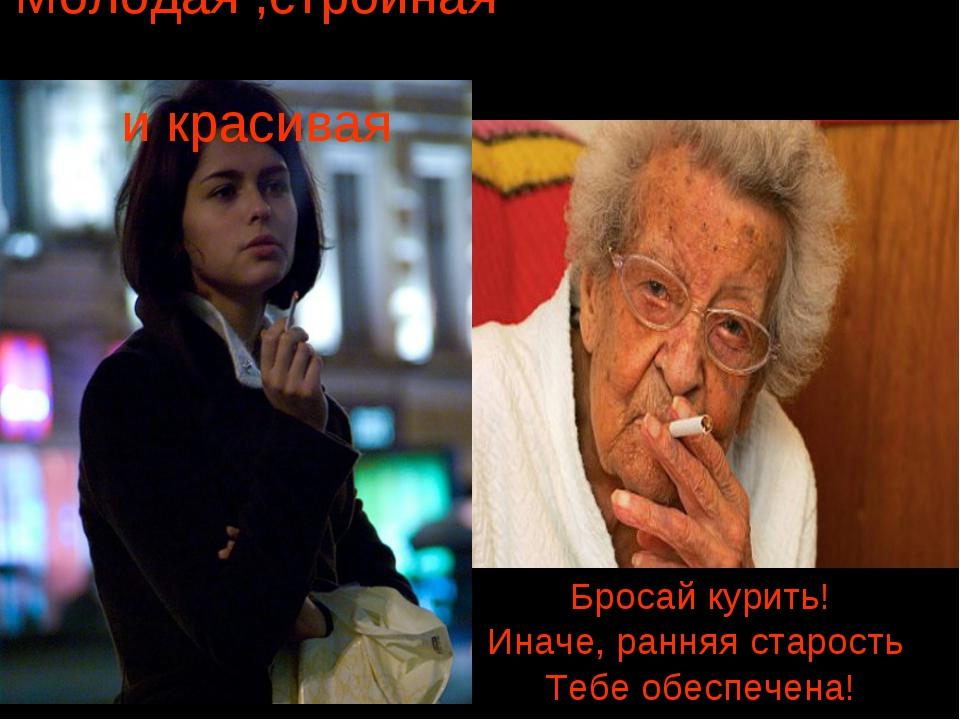 Молодая ,стройная и красивая Бросай курить! Иначе, ранняя старость Тебе обесп...