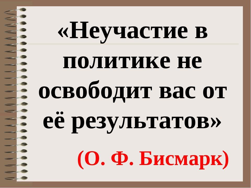 «Неучастие в политике не освободит вас от её результатов» (О. Ф. Бисмарк)