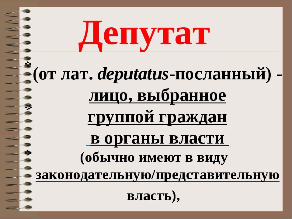 (отлат. deputatus-посланный) - лицо, выбранное группойграждан в органы влас...