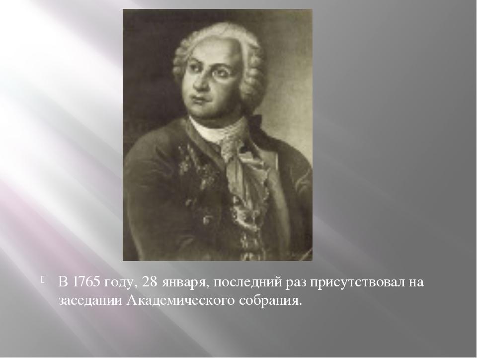 В 1765 году, 28 января, последний раз присутствовал на заседании Академическо...