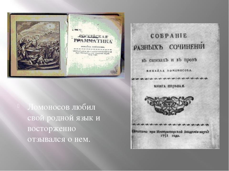 Ломоносов любил свой родной язык и восторженно отзывался о нем.