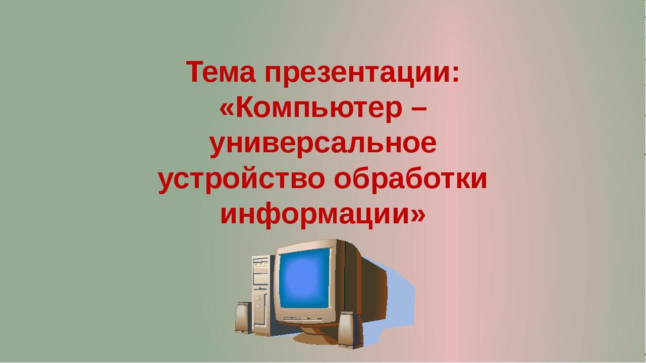 Тема презентации: «Компьютер – универсальное устройство обработки информации»