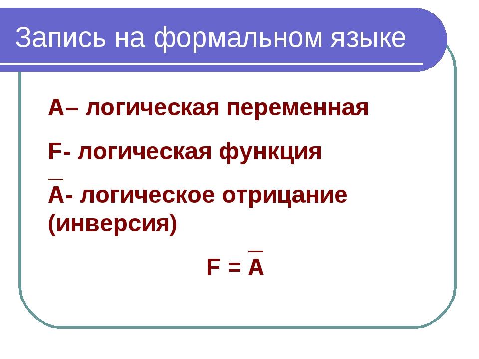 Запись на формальном языке А– логическая переменная F- логическая функция А-...