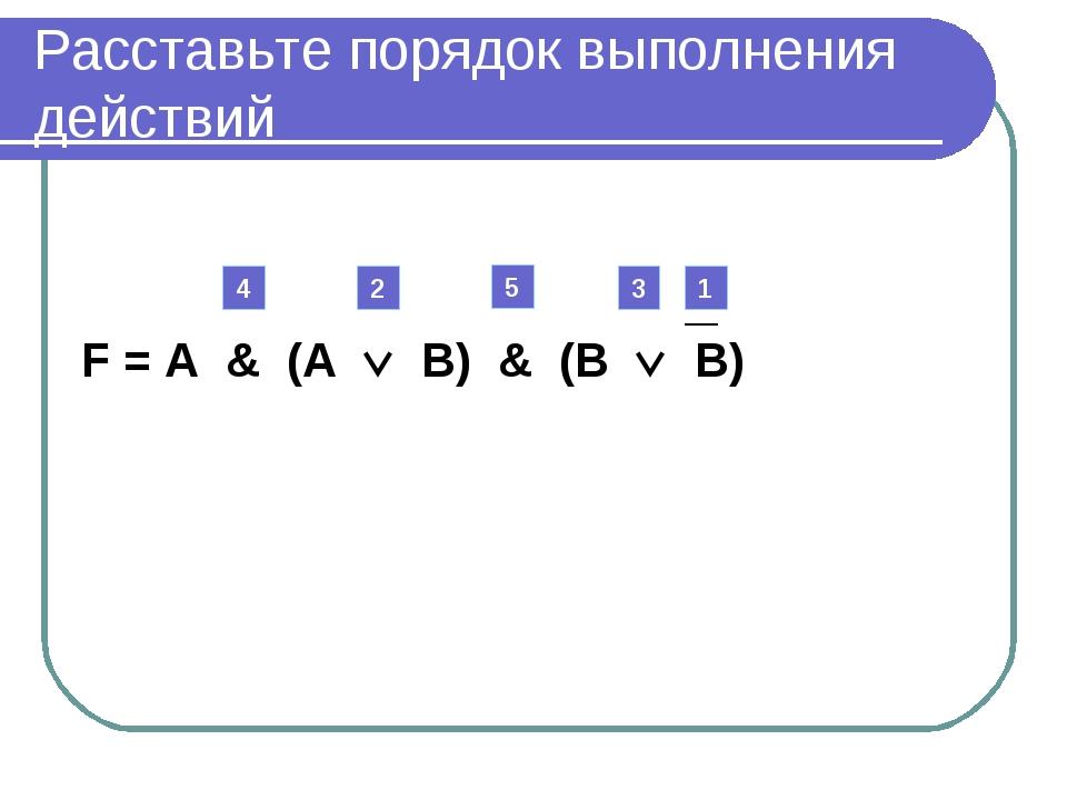 Расставьте порядок выполнения действий F = А & (А  В) & (В  В) 1 2 3 4 5