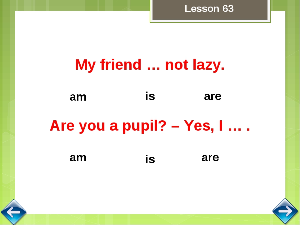 is are am My friend … not lazy. am are is Are you a pupil? – Yes, I … . Lesso...