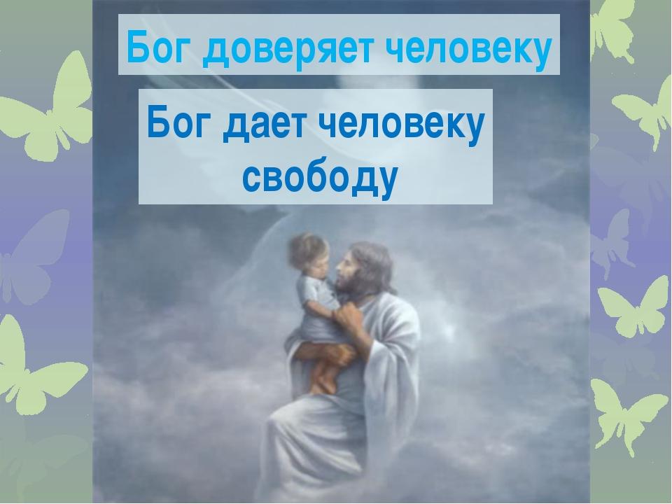 Бог доверяет человеку Бог дает человеку свободу