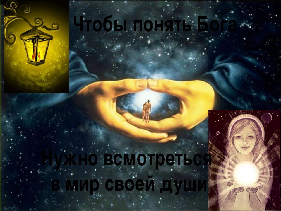 Чтобы понять Бога Нужно всмотреться в мир своей души