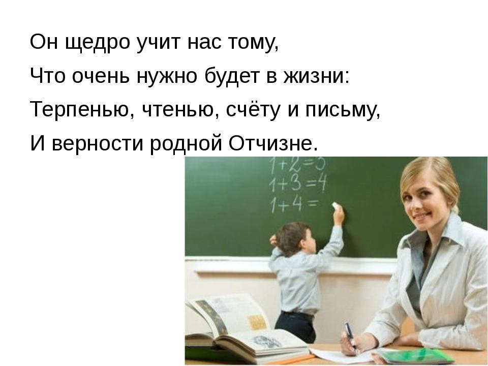 Он щедро учит нас тому, Что очень нужно будет в жизни: Терпенью, чтенью, счёт...